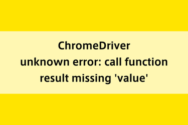 ChromeDriver|unknown error: call function result missing 'value'
